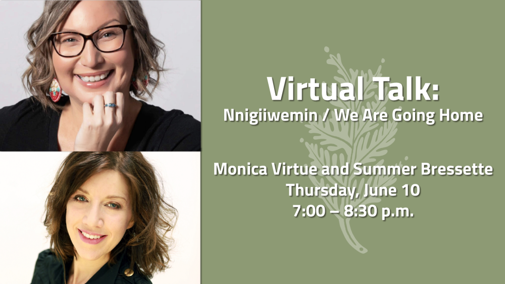 "Two head shots of women with green leaf beside them with text "" Virtual Talk: Nnigiiwemin / We Are Going Home  Monica Virtue and Summer Bressette Thursday, June 10 7:00 – 8:30 p.m."""